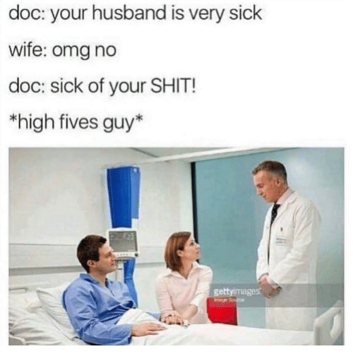 Fives: doc: your husband is very sick  wife: omg no  doc: sick of your SHIT!  *high fives guy*  gettyimages