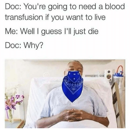 Live, Blood, and Doc: Doc: You're going to need a blood  transfusion if you want to live  e.  Doc: Why?