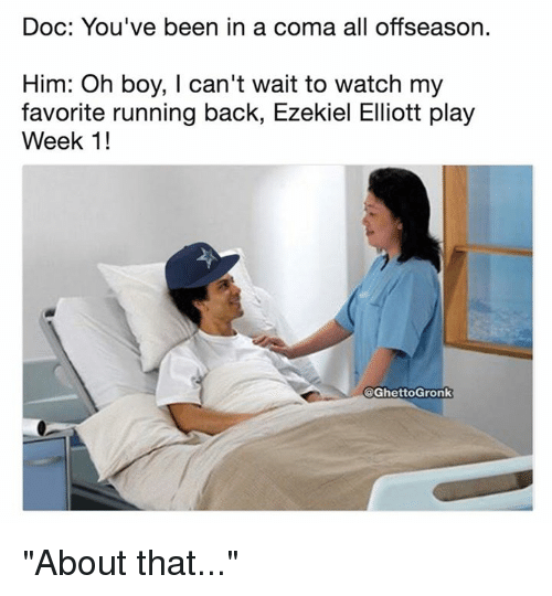 "ezekiel-elliott: Doc: You've been in a coma all offseason.  Him: Oh boy, I can't wait to watch my  favorite running back, Ezekiel Elliott play  Week 1!  @GhettoGronk ""About that..."""