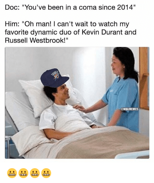 "Kevin Durant, Nba, and Russell Westbrook: Doc: ""You've been in a coma since 2014""  Him: ""Oh man! I can't wait to watch my  favorite dynamic duo of Kevin Durant and  Russell Westbrook!""  @NBAMEMES 😬😬😬😬"