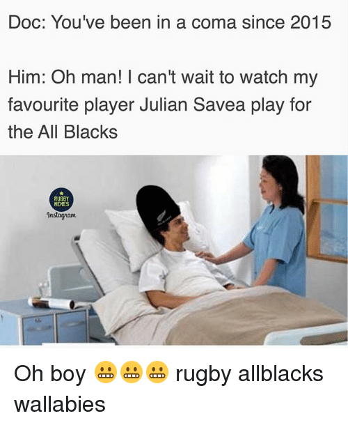 Memes, Watch, and Rugby: Doc: You've been in a coma since 2015  Him: Oh man! I can't wait to watch my  favourite player Julian Savea play for  the All Blacks  RUGBY  MEMES  Instagnam Oh boy 😬😬😬 rugby allblacks wallabies