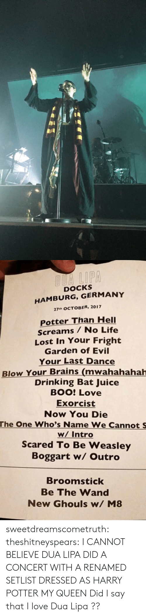 hamburg: DOCKS  HAMBURG, GERMANY  27uh OCTOBER, 2017  Potter Than HelI  Screams / No Life  Lost In Your Fright  Garden of Evil  Your Last Dance  Blow Your Brains (mwahahahah  Drinking Bat Juice  BOO: Love  Exorcist  Now You Die  The One Who's Name We Cannot S  w/ Intro  Scared To Be Weasley  Boggart w/ Outro  Broomstick  Be The Wand  New Ghouls w/ M8 sweetdreamscometruth: theshitneyspears:  I CANNOT BELIEVE DUA LIPA DID A CONCERT WITH A RENAMED SETLIST DRESSED AS HARRY POTTER MY QUEEN  Did I say that I love Dua Lipa ??