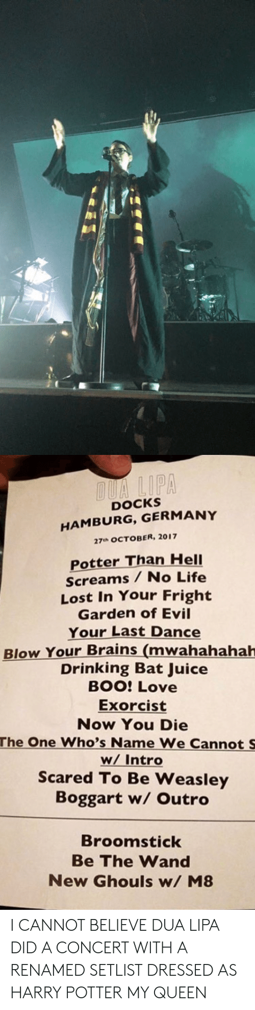 hamburg: DOCKS  HAMBURG, GERMANY  27uh OCTOBER, 2017  Potter Than HelI  Screams / No Life  Lost In Your Fright  Garden of Evil  Your Last Dance  Blow Your Brains (mwahahahah  Drinking Bat Juice  BOO: Love  Exorcist  Now You Die  The One Who's Name We Cannot S  w/ Intro  Scared To Be Weasley  Boggart w/ Outro  Broomstick  Be The Wand  New Ghouls w/ M8 I CANNOT BELIEVE DUA LIPA DID A CONCERT WITH A RENAMED SETLIST DRESSED AS HARRY POTTER MY QUEEN