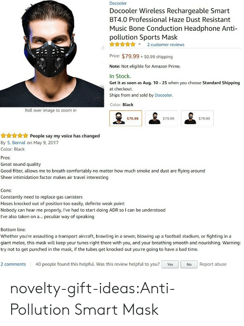 Bad Time: Docooler  Docooler Wireless Rechargeable Smart  BT4.0 Professional Haze Dust Resistant  Music Bone Conduction Headphone Anti-  pollution Sports Mask  X2 customer reviews  Price: $79.99 $0.99 shipping  Note: Not eligible for Amazon Prime.  In Stock.  Get it as soon as Aug. 10 25 when you choose Standard Shipping  at checkout.  Ships from and sold by Docooler.  Color: Black  Roll over image to zoom in  $79.99  $79.99  $79.99   People say my voice has changed  By S. Bernal on May 9, 2017  Color: Black  Pros:  Great sound quality  Good filter, allows me to breath comfortably no matter how much smoke and dust are flying around  Sheer intimidation factor makes air travel interesting  Cons:  Constantly need to replace gas canisters  Hoses knocked out of position too easily, definite weak point  Nobody can hear me properly, l've had to start doing ADR so I can be understood  I've also taken on a... peculiar way of speaking  Bottom line  Whether you're assaulting a transport aircraft, brawling in a sewer, blowing up a football stadium, or fighting in a  giant melee, this mask will keep your tunes right there with you, and your breathing smooth and nourishing. Warning:  try not to get punched in the mask, if the tubes get knocked out you're going to have a bad time.  2 comments 40 people found this helpful. Was this review helpful to you? YesNo Report abuse novelty-gift-ideas:Anti-Pollution Smart Mask