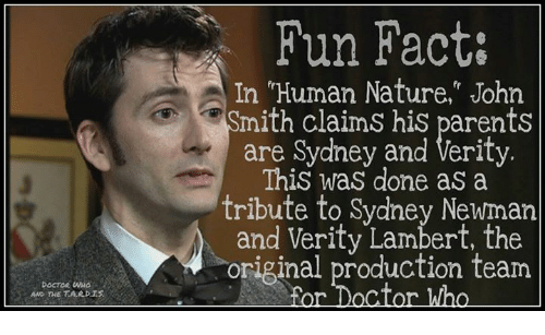 """lambert: DOCTOR  AND THE TARDIS  Fun Fact:  In """"Human Nature,"""" John  mith claims his parents  are Sydney and Verity.  This was done as a  tribute to Sydney Newman  and Verity Lambert, the  original production team  For Doctor Who"""