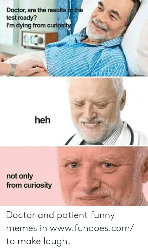 Im Dying: Doctor, are the results ofthe  test ready?  I'm dying from curiosi  heh  not only  from curiosity Doctor and patient funny memes in www.fundoes.com/ to make laugh.