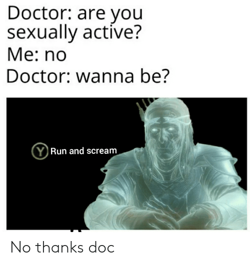 Sexually: Doctor: are you  sexually active?  Ме: no  Doctor: wanna be?  (YRun and scream No thanks doc