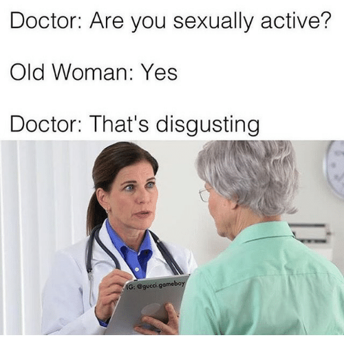 gameboys: Doctor: Are you sexually active?  Old Woman: Yes  Doctor: That's disgusting  IG: @gucci.gameboy