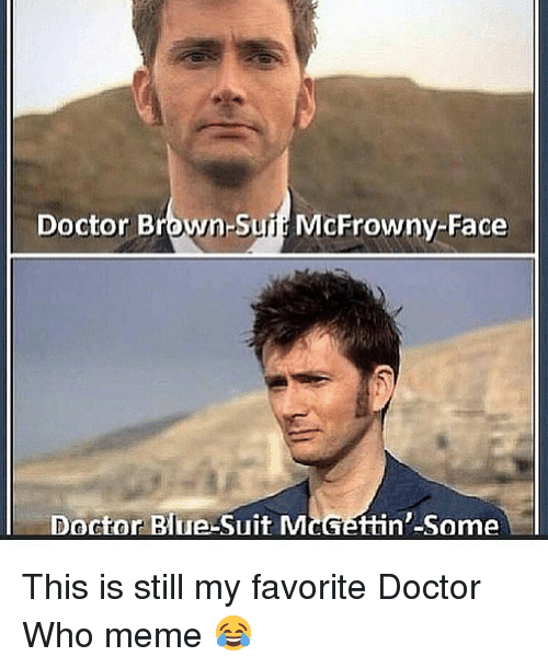 Doctor Who Meme: Doctor Brown-Suit McFrowny-Face  Doctor Blue-Suit McGettin-Some This is still my favorite Doctor Who meme 😂