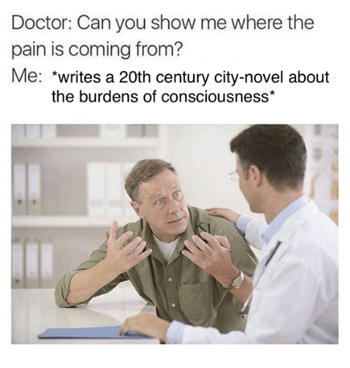 conscious: Doctor: Can you show me where the  pain is coming from?  Me  writes a 20th century city-novel about  the burdens of consciousness