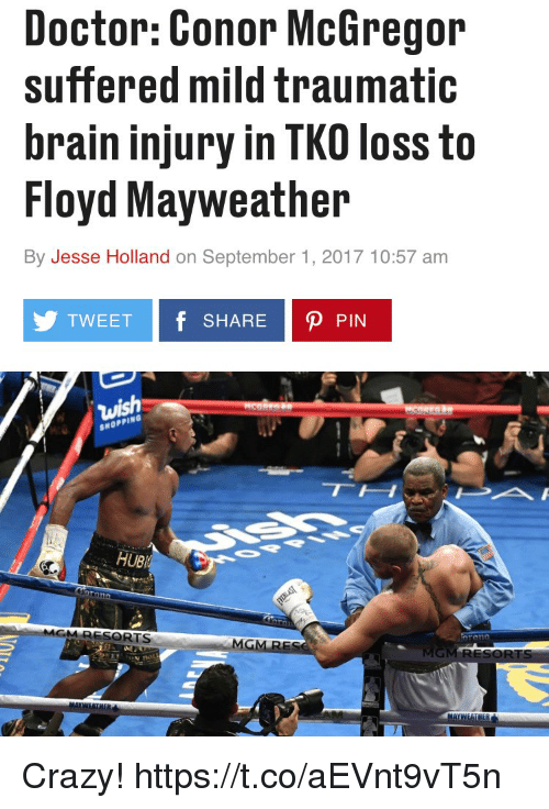 Crazyness: Doctor: Conor McGregor  suffered mild traumatic  brain injury in TKO loss to  Floyd Mayweather  By Jesse Holland on September 1, 2017 10:57 am  TWEET f SHARE P PIN  SHOPPING  UB  RESORTS  MG Crazy! https://t.co/aEVnt9vT5n