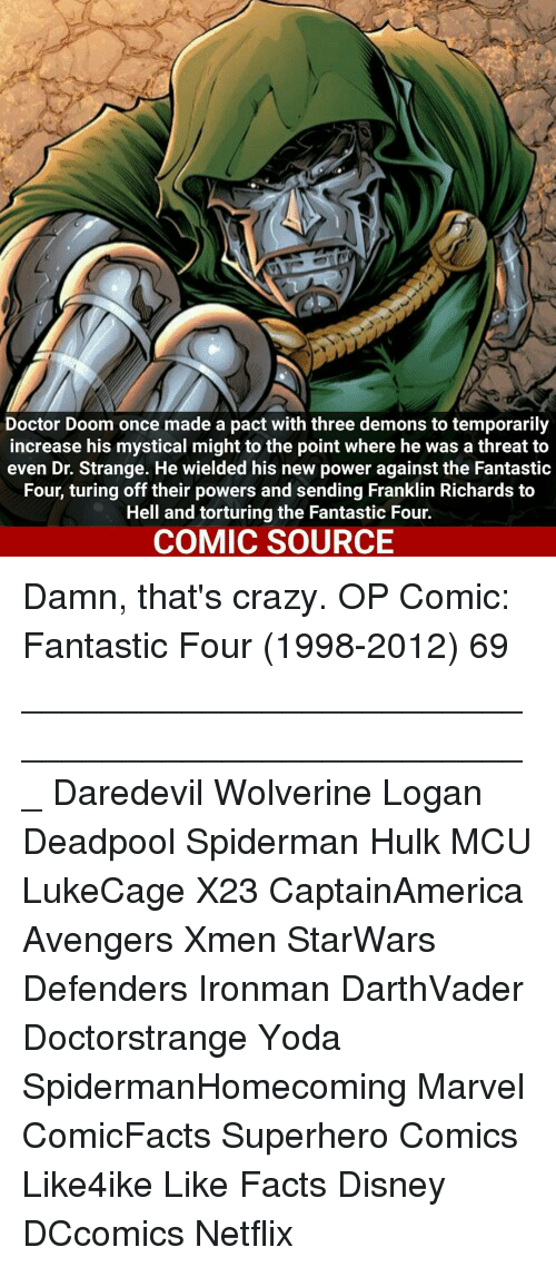 Mysticism: Doctor Doom once made a pact with three demons to temporarily  increase his mystical might to the point where he was a threat to  even Dr. Strange. He wielded his new power against the Fantastic  Four, turing off their powers and sending Franklin Richards to  Hell and torturing the Fantastic Four.  COMIC SOURCE Damn, that's crazy. OP Comic: Fantastic Four (1998-2012) 69 ___________________________________________________ Daredevil Wolverine Logan Deadpool Spiderman Hulk MCU LukeCage X23 CaptainAmerica Avengers Xmen StarWars Defenders Ironman DarthVader Doctorstrange Yoda SpidermanHomecoming Marvel ComicFacts Superhero Comics Like4ike Like Facts Disney DCcomics Netflix