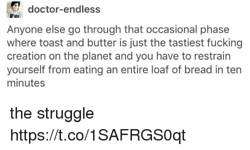 Doctor, Fucking, and Struggle: doctor-endless  TAT  Anyone else go through that occasional phase  where toast and butter is just the tastiest fucking  creation on the planet and you have to restrain  yourself from eating an entire loaf of bread in tern  minutes the struggle https://t.co/1SAFRGS0qt