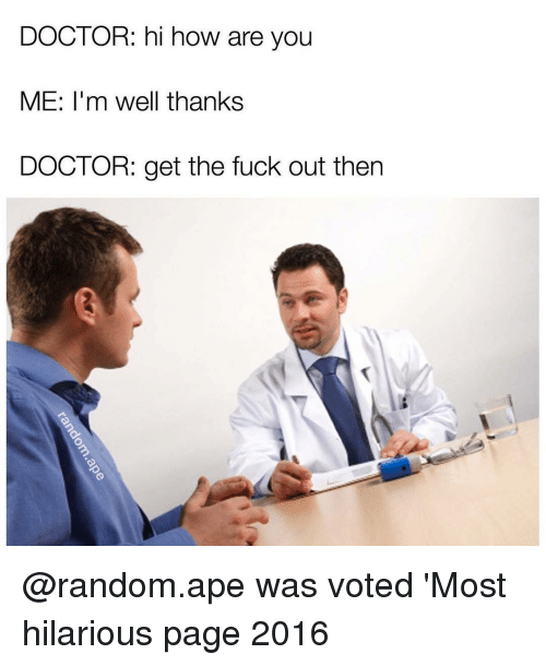Memes, 🤖, and Ape: DOCTOR: hi how are you  ME: I'm well thanks  DOCTOR: get the fuck out then @random.ape was voted 'Most hilarious page 2016