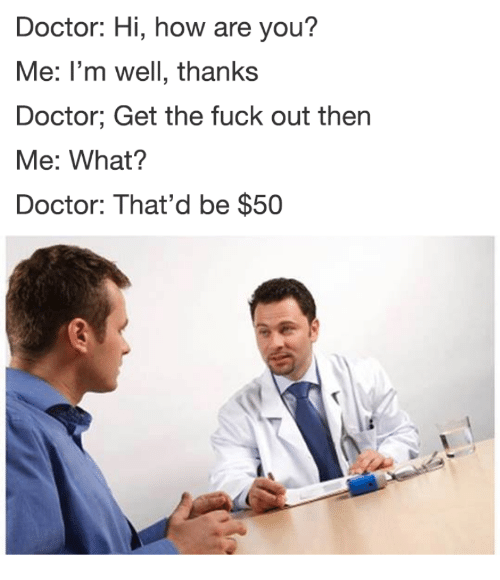 Doctor, Fuck, and How: Doctor: Hi, how are you?  Me: I'm well, thanks  Doctor; Get the fuck out then  Me: What?  Doctor: That'd be $50