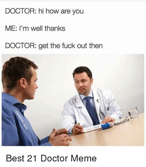 Doctor Meme: DOCTOR: hi how are you  ME: I'm well thanks  DOCTOR: get the fuck out then Best 21 Doctor Meme