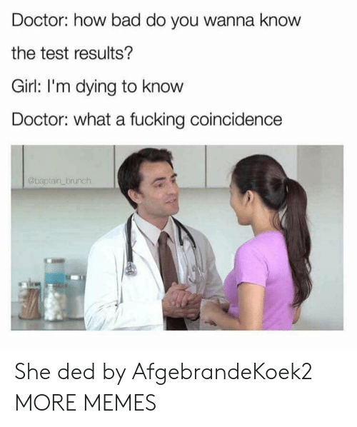 ded: Doctor: how bad do you wanna know  the test results?  Girl: I'm dying to know  Doctor: what a fucking coincidence  @baptain brunch She ded by AfgebrandeKoek2 MORE MEMES