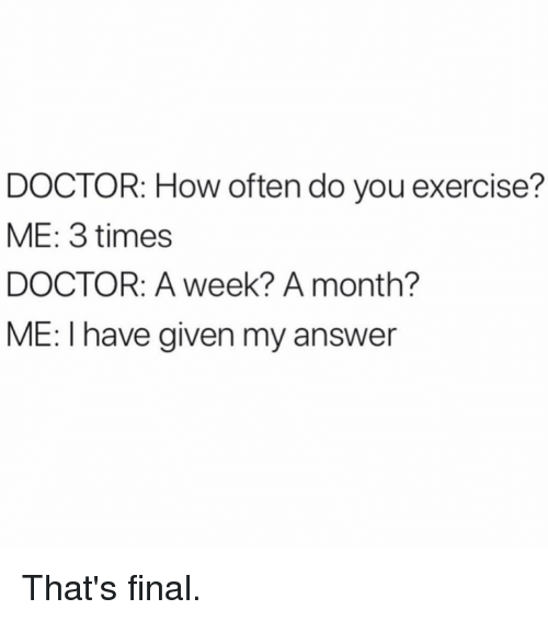 Doctor, Exercise, and Girl Memes: DOCTOR: How often do you exercise?  ME: 3 times  DOCTOR: A week? A month?  ME: I have given my answer That's final.