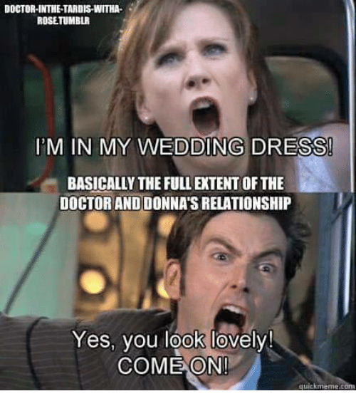 Quickmemes: DOCTOR-INTHE TARDIS WITHA.  ROSETUMBLR  IDM IN MY WEDDING DRESS  BASICALLY THE FULLETENT OFTHE  DOCTORANDIDONNATSRELATIONSHIP  Yes, you look lovely!  COME ON!  quickmeme