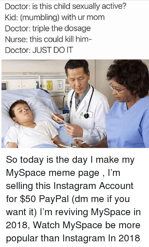 Doctor, Instagram, and Just Do It: Doctor: is this child sexually active?  Kid: (mumbling) with ur mom  Doctor: triple the dosage  Nurse: this could kill him-  Doctor: JUST DO IT  IG: TheFunnyintrovert So today is the day I make my MySpace meme page , I'm selling this Instagram Account for $50 PayPal (dm me if you want it) I'm reviving MySpace in 2018, Watch MySpace be more popular than Instagram In 2018