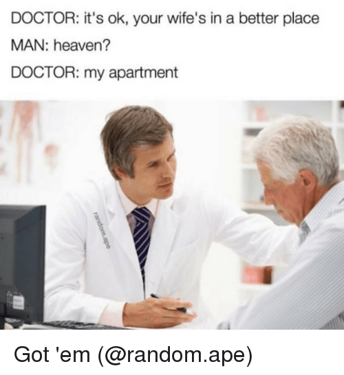 Doctor, Heaven, and Memes: DOCTOR: it's ok, your wife's in a better place  MAN: heaven?  DOCTOR: my apartment Got 'em (@random.ape)