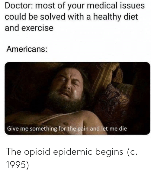 Diet: Doctor: most of your medical issues  could be solved with a healthy diet  and exercise  Americans:  Give me something for the pain and let me die  क The opioid epidemic begins (c. 1995)