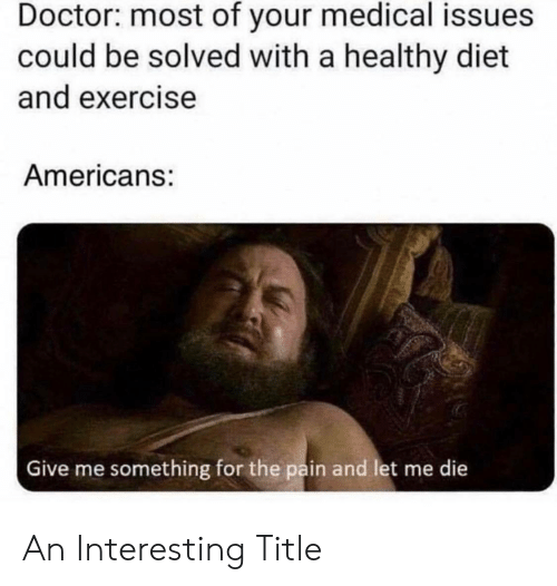 The Pain: Doctor: most of your medical issues  could be solved with a healthy diet  and exercise  Americans:  Give me something for the pain and let me die An Interesting Title
