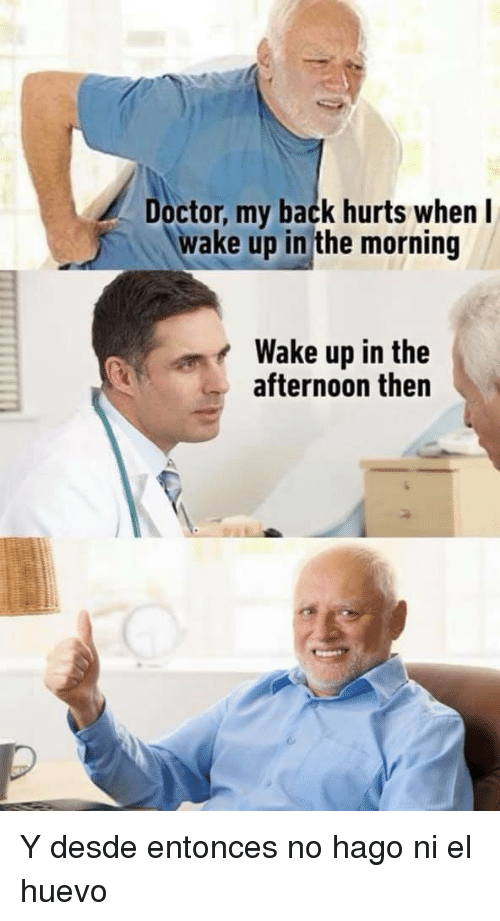 Doctor, Back, and Wake: Doctor, my back hurts when l  wake up in the morning  Wake up in the  afternoon then Y desde entonces no hago ni el huevo