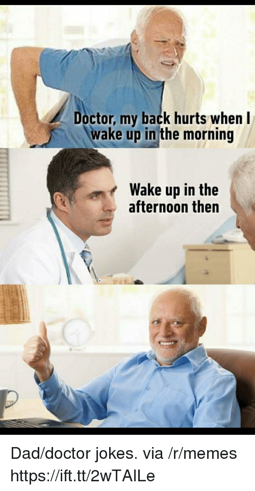 Dad, Doctor, and Memes: Doctor, my back hurts whenI  wake up in the morning  Wake up in the  afternoon then Dad/doctor jokes. via /r/memes https://ift.tt/2wTAILe