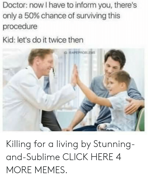 Sublime: Doctor: now I have to inform you, there's  only a 50% chance of surviving this  procedure  Kid: let's do it twice then  BAPEPROBLESS Killing for a living by Stunning-and-Sublime CLICK HERE 4 MORE MEMES.