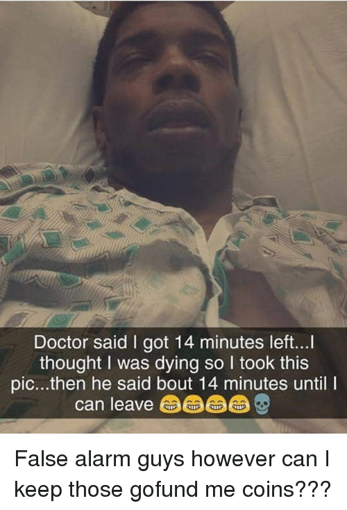 Doctor, Memes, and Alarm: Doctor said I got 14 minutes left...  thought I was dying so I took this  pic...then he said bout 14 minutes until I  can leave命命品 False alarm guys however can I keep those gofund me coins???