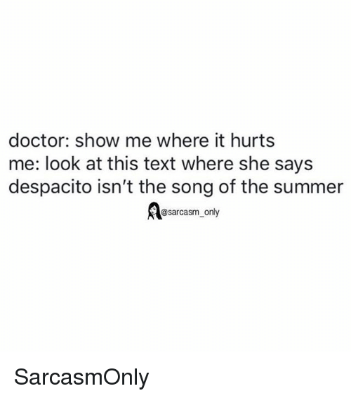 Doctor, Funny, and Memes: doctor: show me where it hurts  me: look at this text where she says  despacito isn't the song of the summer  @sarcasm_only SarcasmOnly