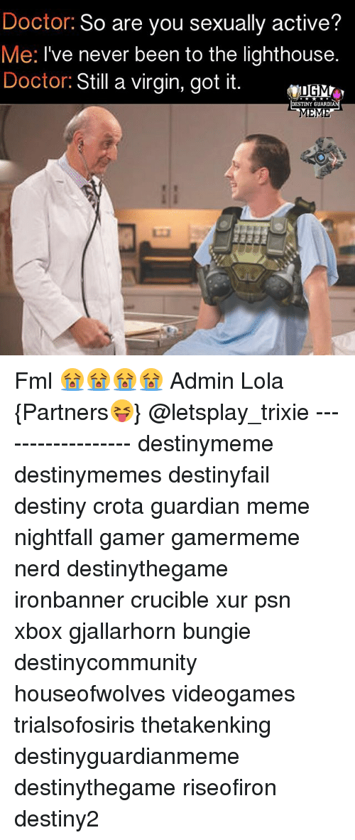 bungie: Doctor: So are you sexually active?  Me: I've never been to the lighthouse.  Doctor: Still a virgin, got it.  ESTINY GUARD Fml 😭😭😭😭 Admin Lola {Partners😝} @letsplay_trixie ------------------ destinymeme destinymemes destinyfail destiny crota guardian meme nightfall gamer gamermeme nerd destinythegame ironbanner crucible xur psn xbox gjallarhorn bungie destinycommunity houseofwolves videogames trialsofosiris thetakenking destinyguardianmeme destinythegame riseofiron destiny2