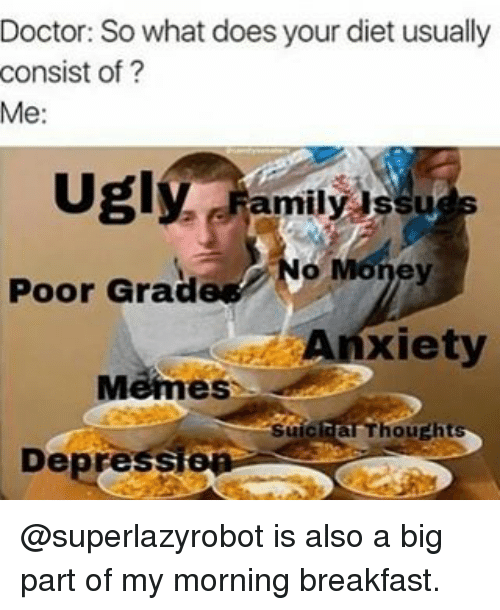 Doctor, Family, and Memes: Doctor: So what does your diet usually  consist of  Me:  Ugly  Family issu  Poor Grad  Anxiety  Memes  IThoutht  Depres @superlazyrobot is also a big part of my morning breakfast.
