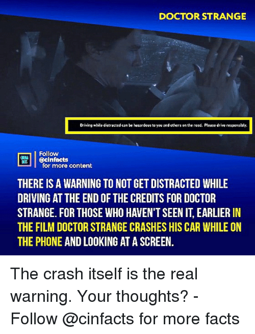 doctor strange: DOCTOR STRANGE  Driving while distractad can be hazardous to you and others on the road. Please drive responsibly.  Follow  ecinfacts  for more content  THERE IS A WARNING TO NOT GET DISTRACTED WHILE  DRIVING AT THE END OF THE CREDITS FOR DOCTOR  STRANGE. FOR THOSE WHO HAVEN'T SEEN IT, EARLIER IN  THE FILM DOCTOR STRANGE CRASHES HIS CAR WHILE ON  THE PHONE AND LOOKING AT A SCREEN. The crash itself is the real warning. Your thoughts?⠀ -⠀⠀ Follow @cinfacts for more facts