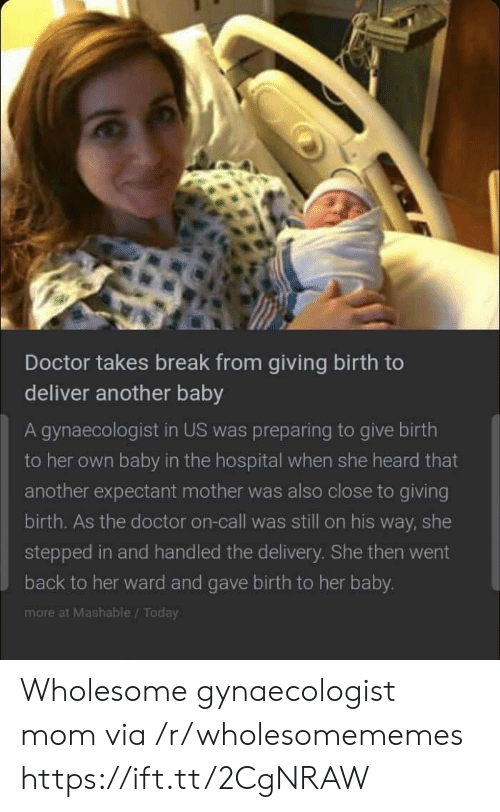 giving birth: Doctor takes break from giving birth to  deliver another baby  A gynaecologist in US was preparing to give birth  to her own baby in the hospital when she heard that  another expectant mother was also close to giving  birth. As the doctor on-call was still on his way, she  stepped in and handled the delivery. She then went  back to her ward and gave birth to her baby.  more at Mashable/Today Wholesome gynaecologist mom via /r/wholesomememes https://ift.tt/2CgNRAW