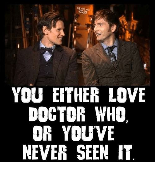 tard: DOCTOR  TARD  YOU EITHER LOVE  DOCTOR WHO  OR YOU VE  NEVER SEEN IT