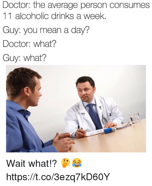 Doctor, Mean, and Alcoholic: Doctor: the average person consumes  11 alcoholic drinks a week.  Guy: you mean a day?  Doctor: what?  Guy: what? Wait what!? 🤔😂 https://t.co/3ezq7kD60Y