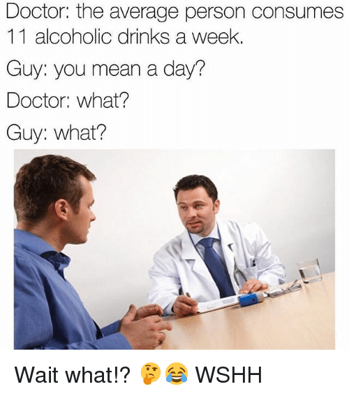 Doctor, Memes, and Wshh: Doctor: the average person consumes  11 alcoholic drinks a weelk  Guy: you mean a day?  Doctor: what?  Guy: what? Wait what!? 🤔😂 WSHH