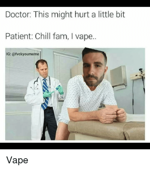 Chill, Doctor, and Fam: Doctor: This might hurt a little bit  Patient: Chill fam, l vape.  IG: @fvcky oumeme Vape