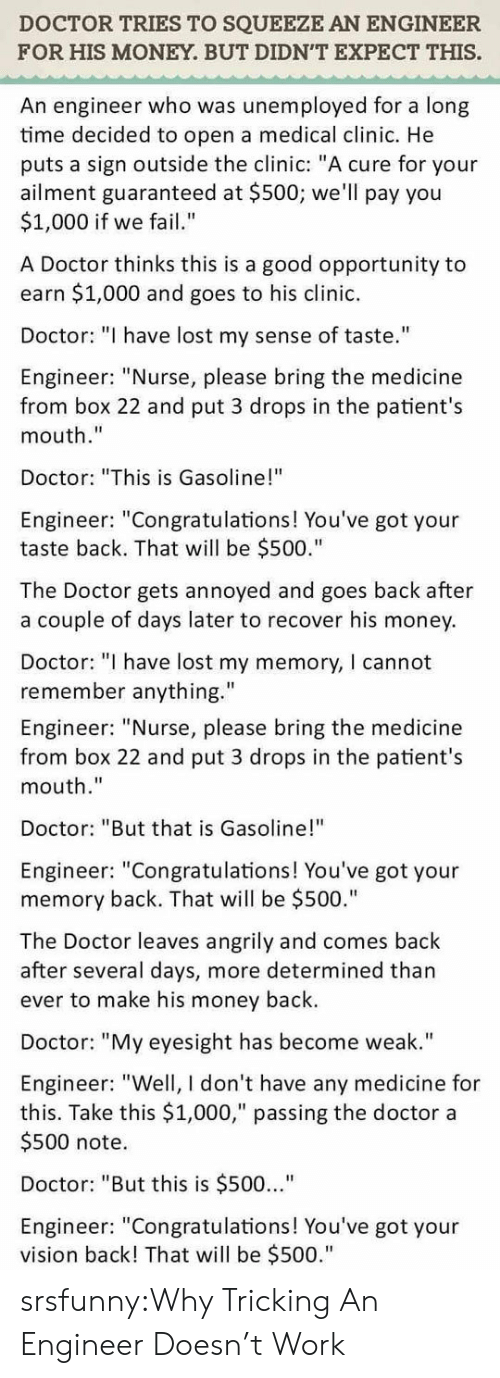 """Tricking: DOCTOR TRIES TO SQUEEZE AN ENGINEER  FOR HIS MONEY. BUT DIDN'T EXPECT THIS.  An engineer who was unemployed for a long  time decided to open a medical clinic. He  puts a sign outside the clinic: """"A cure for your  ailment guaranteed at $500; we'll pay you  $1,000 if we fail""""  A Doctor thinks this is a good opportunity to  earn $1,000 and goes to his clinic.  Doctor: """"I have lost my sense of taste.""""  Engineer: """"Nurse, please bring the medicine  from box 22 and put 3 drops in the patient's  mouth.""""  Doctor: """"This is Gasoline!""""  Engineer: """"Congratulations! You've got your  taste back. That will be $500.""""  The Doctor gets annoyed and goes back after  a couple of days later to recover his money  Doctor: """" have lost my memory, I cannot  remember anything.""""  Engineer: """"Nurse, please bring the medicine  from box 22 and put 3 drops in the patient's  mouth.""""  Doctor: """"But that is Gasoline!""""  Engineer: """"Congratulations! You've got your  memory back. That will be $500.""""  The Doctor leaves angrily and comes back  after several days, more determined than  ever to make his money back.  Doctor: """"My eyesight has become weak.""""  Engineer: """"Well, I don't have any medicine for  this. Take this $1,000,"""" passing the doctor a  $500 note.  Doctor: """"But this is $500...""""  Engineer: """"Congratulations! You've got your  vision back! That will be $500."""" srsfunny:Why Tricking An Engineer Doesn't Work"""