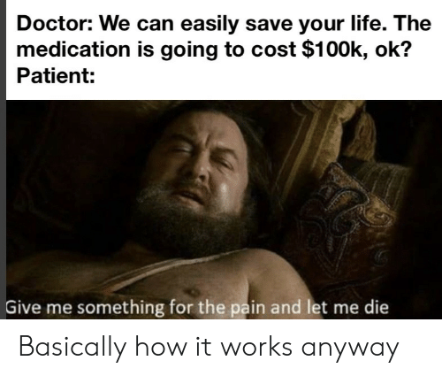100k: Doctor: We can easily save your life. The  medication is going to cost $100k, ok?  Patient:  Give me something for the pain and let me die Basically how it works anyway