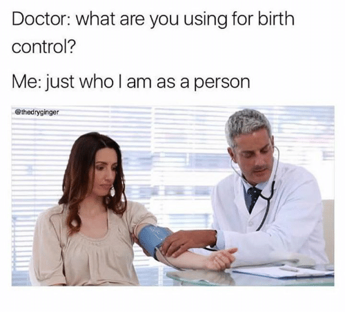 Doctor, Memes, and Control: Doctor: what are you using for birth  control?  Me: just who l am as a person  @thedryginger