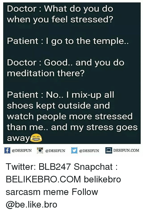 Be Like, Doctor, and Meme: Doctor What do you do  when you feel stressed?  Patient I go to the temple..  Doctor Good.. and you do  meditation there?  Patient: No.. I mix-up all  shoes kept outside and  watch people more stressed  than me.. and my stress goes  away  @DESIFUNDESIFUN  @DESIFUN  DESIFUN.COMM Twitter: BLB247 Snapchat : BELIKEBRO.COM belikebro sarcasm meme Follow @be.like.bro