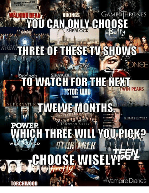 Tarding: Doctor Who and the  TARD.IS  WALKING BEAD  VIKINGS  GAMETIRONES  YOU CAN ONLY CHOOSE  THE OF THESETUSHOWS  TOWATCH FOR:THE NEKT  SHERLOCK  PIRE SLAYER  STRANGER  TWIN PEAKS  DOCTOR WHO  SUPERNATUR  TWELVE MONTHS  13 REASONS WHY  DOWNTON ABBEY  WHICH THREE WILL YOUPICK?  CHOOSE,WISELY!  Vampire Diaries  the  TORCHWOOD