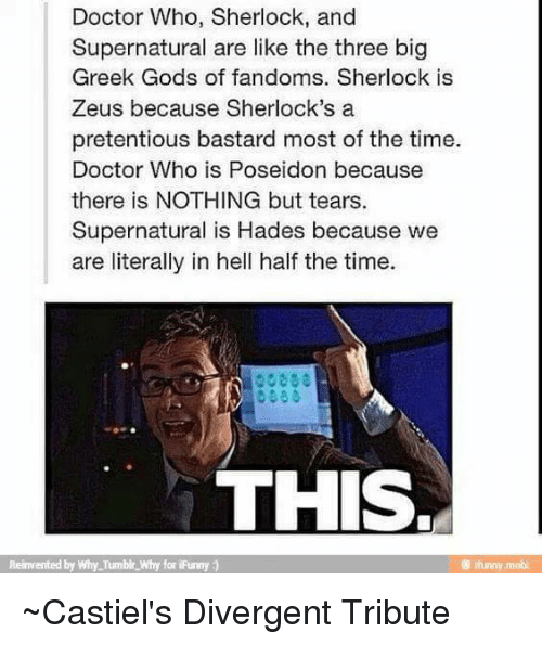 Memes, Pretentious, and Divergent: Doctor Who, Sherlock, and  Supernatural are like the three big  Greek Gods of fandoms. Sherlock is  Zeus because Sherlock's a  pretentious bastard most of the time.  Doctor Who is Poseidon because  there is NOTHING but tears.  Supernatural is Hades because we  are literally in hell half the time.  THIS.  Reinvented by Why Tumblr why for iFunny ~Castiel's Divergent Tribute