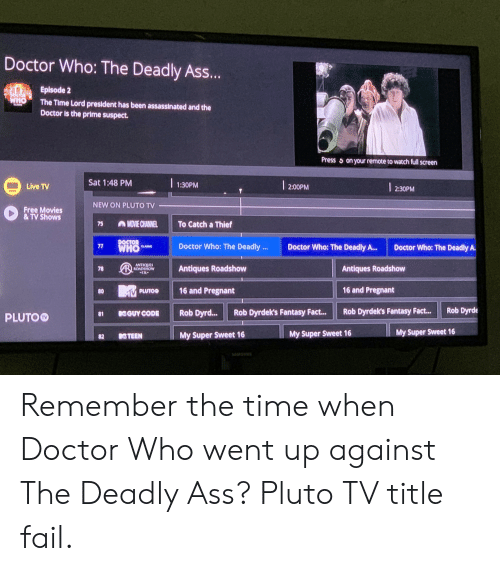 antiques roadshow: Doctor Who: The Deadly Ass...  Episode 2  WHO The Time Lord president has been assassinated and the  Doctor is the prime suspect.  Press on your remote to watch full screen  Sat 1:48 PM  2:00PM  1:30PM  Live TV  2:30PM  NEW ON PLUTO TV  Free Movies  &TV Shows  MOVIE CHANNEL  To Catch a Thief  75  DOCTOR  CLASSIC  WHO  Doctor Who: The Deadly ..  Doctor Who: The Deadly A..  77  Doctor Who: The Deadly A.  ANTIQUES  RROADSHOW  Antiques Roadshow  Antiques Roadshow  16 and Pregnant  16 and Pregnant  80  Ριυτο  Rob Dyrde  Rob Dyrdek's Fantasy Fact...  Rob Dyrdek's Fantasy Fact...  Rob Dyrd...  KGUY CODE  PLUTO  81  My Super Sweet 16  My Super Sweet 16  My Super Sweet 16  KTEEN  82  SAMSUN  78  NO Remember the time when Doctor Who went up against The Deadly Ass? Pluto TV title fail.