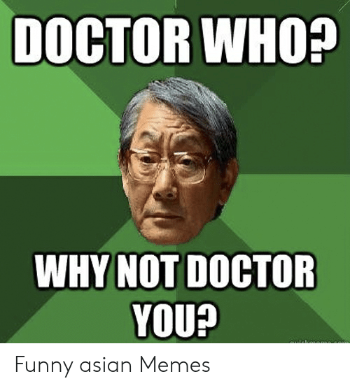 funny asian: DOCTOR WHO?  WHY NOT DOCTOR  YOU!  aiekoaomo Funny asian Memes