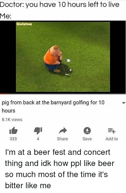 Beer, Dank, and Doctor: Doctor: you have 10 hours left to live  Me:  KissCartoon  pig from back at the barnyard golfing for 10  hours  8.1K views  4.  Share  Save  Add to I'm at a beer fest and concert thing and idk how ppl like beer so much most of the time it's bitter like me