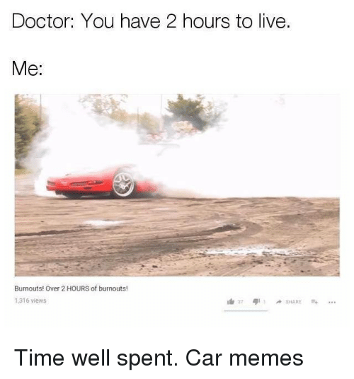 Car Memes: Doctor: You have 2 hours to live.  Me:  Burnouts! Over 2 HOURS of burnouts!  1,316 views  37 4,11 -SHARE Time well spent. Car memes
